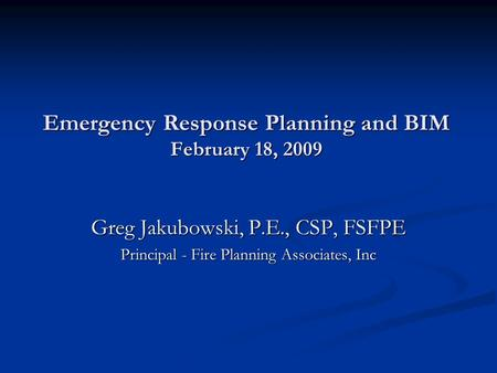 Emergency Response Planning and BIM February 18, 2009 Greg Jakubowski, P.E., CSP, FSFPE Principal - Fire Planning Associates, Inc.