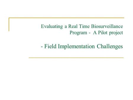Evaluating a Real Time Biosurveillance Program - A Pilot project - Field Implementation Challenges.