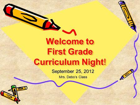 Welcome to First Grade Curriculum Night! September 25, 2012 Mrs. Debo's Class.
