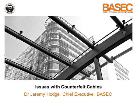Issues with Counterfeit Cables Dr Jeremy Hodge, Chief Executive, BASEC.
