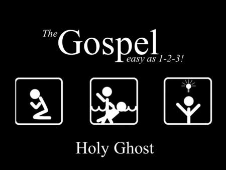 The easy as 1-2-3! Gospel Holy Ghost. The GOSPEL – Holy Ghost Death Burial Resurrection The easy as 1-2-3! Gospel.
