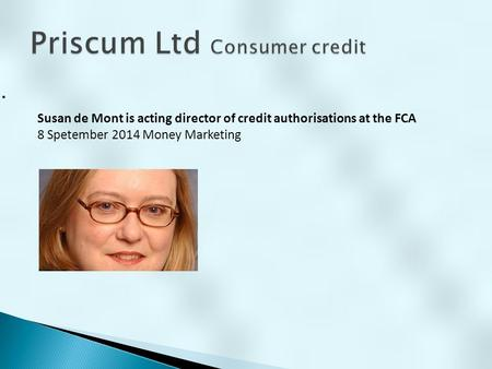 . Susan de Mont is acting director of credit authorisations at the FCA 8 Spetember 2014 Money Marketing.