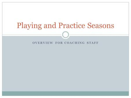 OVERVIEW FOR COACHING STAFF Playing and Practice Seasons.