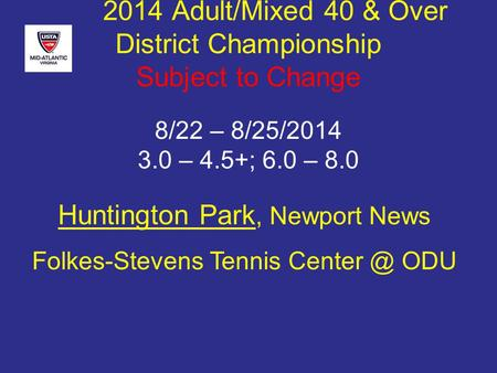Huntington Park, Newport News Folkes-Stevens Tennis ODU 2014 Adult/Mixed 40 & Over District Championship Subject to Change 8/22 – 8/25/2014 3.0.