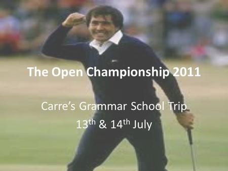 The Open Championship 2011 Carre's Grammar School Trip 13 th & 14 th July.