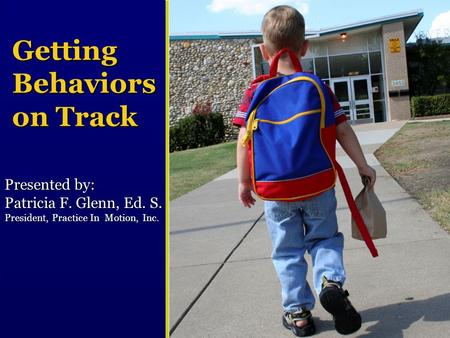 Getting Behaviors on Track Presented by: Patricia F. Glenn, Ed. S. President, Practice In Motion, Inc.