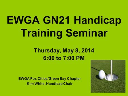 EWGA GN21 Handicap Training Seminar Thursday, May 8, 2014 6:00 to 7:00 PM EWGA Fox Cities/Green Bay Chapter Kim White, Handicap Chair.