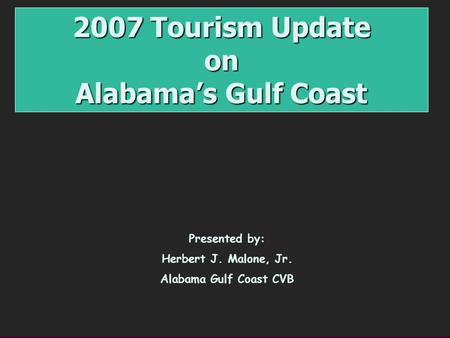 2007 Tourism Update on Alabama's Gulf Coast Presented by: Herbert J. Malone, Jr. Alabama Gulf Coast CVB.