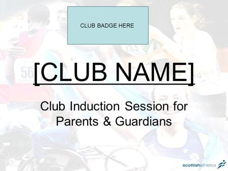 [CLUB NAME] Club Induction Session for Parents & Guardians CLUB BADGE HERE.