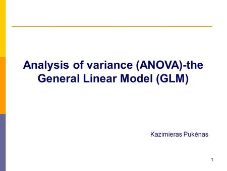 1 Analysis of variance (ANOVA)-the General Linear Model (GLM) Kazimieras Pukėnas.