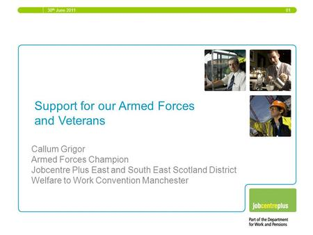 30 th June 2011 01 Support for our Armed Forces and Veterans Callum Grigor Armed Forces Champion Jobcentre Plus East and South East Scotland District Welfare.