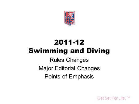Take Part. Get Set For Life.™ <strong>National</strong> Federation of State High School Associations 2011-12 Swimming and Diving Rules Changes Major Editorial Changes Points.
