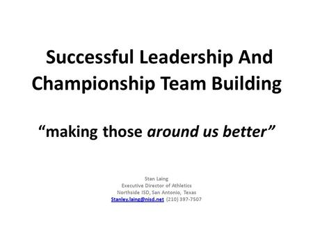 "Successful Leadership And Championship Team Building ""making those around us better"" Stan Laing Executive Director of Athletics Northside ISD, San Antonio,"
