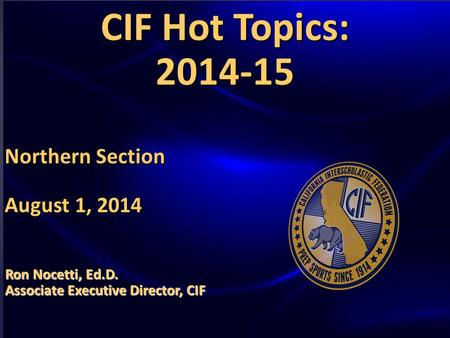 HOT TOPICS AND ISSUES IN HIGH SCHOOL SPORTS GOVERNANCE CIF Hot Topics: 2014-15 Northern Section August 1, 2014 Ron Nocetti, Ed.D. Associate Executive Director,