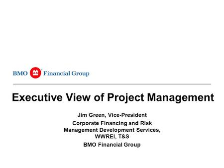 Executive View of Project Management Jim Green, Vice-President Corporate Financing and Risk Management Development Services, WWREI, T&S BMO Financial Group.