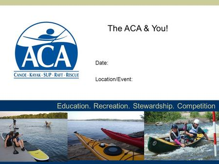 Education. Recreation. Stewardship. Competition The ACA & You! Location/Event: Date: