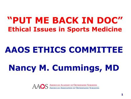 """ PUT ME BACK IN DOC"" Ethical Issues in Sports Medicine AAOS ETHICS COMMITTEE Nancy M. Cummings, MD 1."