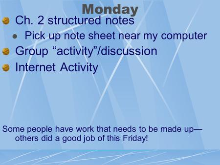 "Monday Ch. 2 structured notes Pick up note sheet near my computer Group ""activity""/discussion Internet Activity Some people have work that needs to be."