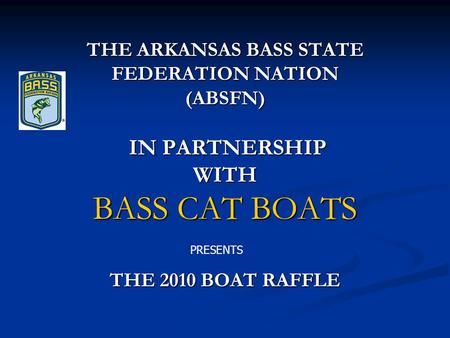 THE ARKANSAS BASS STATE FEDERATION NATION (ABSFN) IN PARTNERSHIP WITH BASS CAT BOATS THE 2010 BOAT RAFFLE PRESENTS.