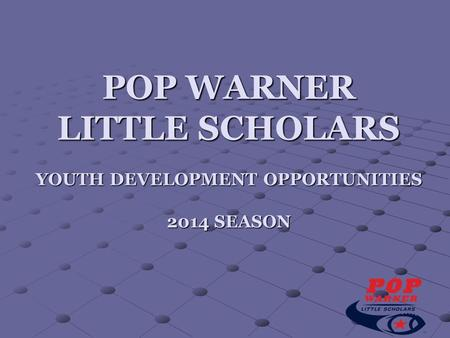 POP WARNER LITTLE SCHOLARS YOUTH DEVELOPMENT OPPORTUNITIES 2014 SEASON.