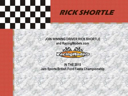 RICK SHORTLE JOIN WINNING DRIVER RICK SHORTLE and RacingModels.com IN THE 2015 Jam Sports British Ford Fiesta Championship.