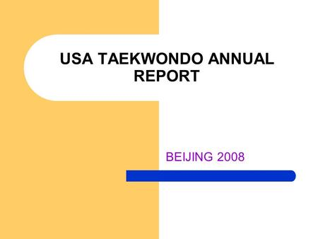 USA TAEKWONDO ANNUAL REPORT BEIJING 2008. THE USAT MISSION: Sustained Competitive Excellence Sustained Competitive Excellence – 4 Olympic places qualified.