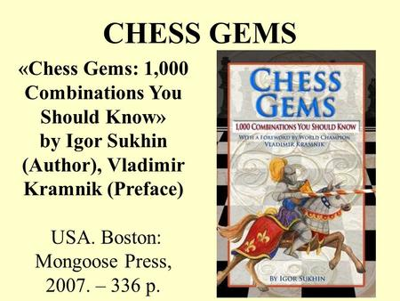 CHESS GEMS «Chess Gems: 1,000 Combinations You Should Know» by Igor Sukhin (Author), Vladimir Kramnik (Preface) USA. Boston: Mongoose Press, 2007. – 336.