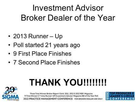 Investment Advisor Broker Dealer of the Year 2013 Runner – Up Poll started 21 years ago 9 First Place Finishes 7 Second Place Finishes THANK YOU!!!!!!!!