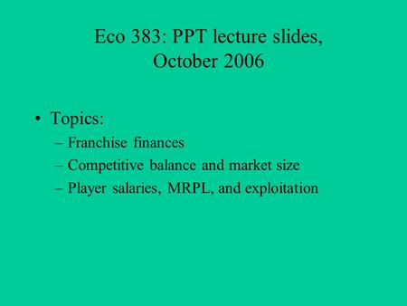 Eco 383: PPT lecture slides, October 2006 Topics: –Franchise finances –Competitive balance and market size –Player salaries, MRPL, and exploitation.