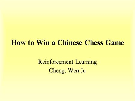 How to Win a Chinese Chess Game Reinforcement Learning Cheng, Wen Ju.