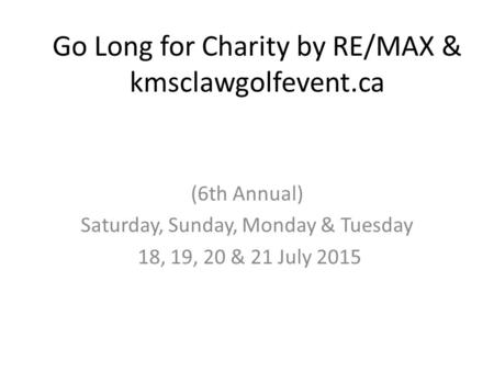 Go Long for Charity by RE/MAX & kmsclawgolfevent.ca (6th Annual) Saturday, Sunday, Monday & Tuesday 18, 19, 20 & 21 July 2015.