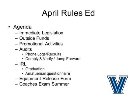 April Rules Ed Agenda –Immediate Legislation –Outside Funds –Promotional Activities –Audits Phone Logs/Recruits Comply & Verify / Jump Forward –IRL Graduation.