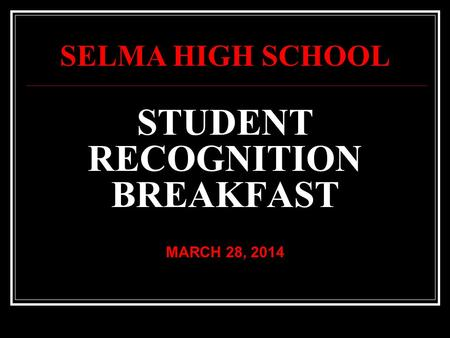 STUDENT RECOGNITION BREAKFAST MARCH 28, 2014 SELMA HIGH SCHOOL.