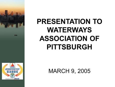PRESENTATION TO WATERWAYS ASSOCIATION OF PITTSBURGH MARCH 9, 2005.