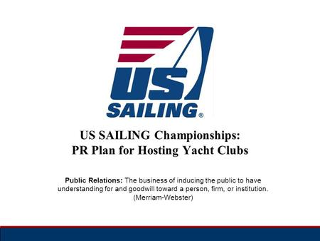 US SAILING Championships: PR Plan for Hosting Yacht Clubs Public Relations: The business of inducing the public to have understanding for and goodwill.