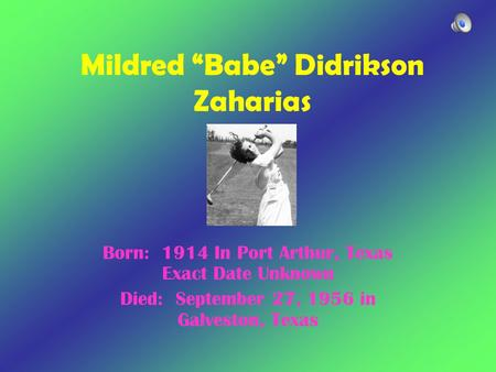 "Mildred ""Babe"" Didrikson Zaharias Born: 1914 In Port Arthur, Texas Exact Date Unknown Died: September 27, 1956 in Galveston, Texas."