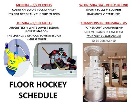 FLOOR HOCKEY SCHEDULE MONDAY – 3/2 PLAYOFFS COBRA KAI DOJO V PUCK DYNASTY IT'S NOT OPTIONAL V THE CHOSEN ONES TUESDAY – 3/3 PLAYOFFS AIR GRETZKY V WHITE.