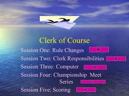 Clerk of Course Session One: Rule Changes Session Two: Clerk Responsibilities Session Three: Computer Session Four: Championship Meet Series Session Five: