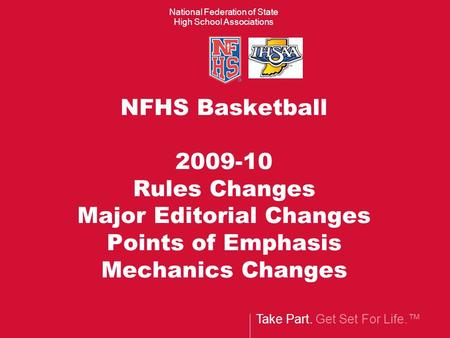 Take Part. Get Set For Life.™ National Federation of State High School Associations NFHS Basketball 2009-10 Rules Changes Major Editorial Changes Points.