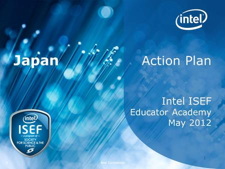 Intel ISEF 2012 – Educator Academy 1 Intel Confidential 11 Action Plan Intel ISEF Educator Academy May 2012 Japan.