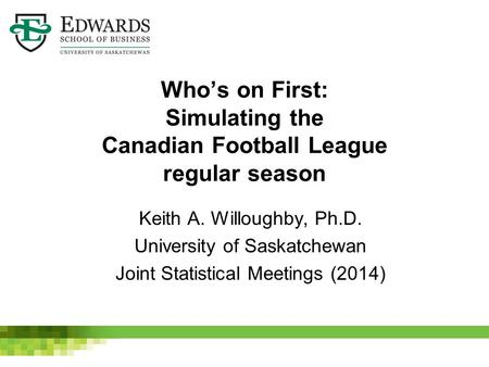 Who's on First: Simulating the Canadian Football League regular season Keith A. Willoughby, Ph.D. University of Saskatchewan Joint Statistical Meetings.
