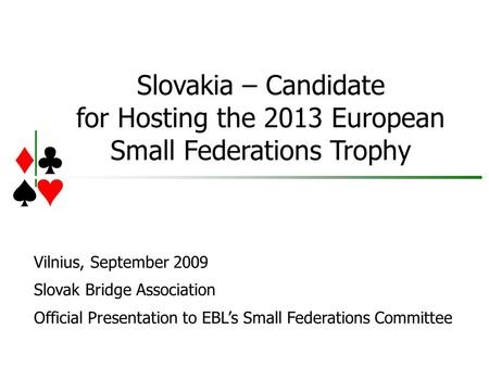 Slovakia – Candidate for Hosting the 2013 European Small Federations Trophy Vilnius, September 2009 Slovak Bridge Association Official Presentation to.