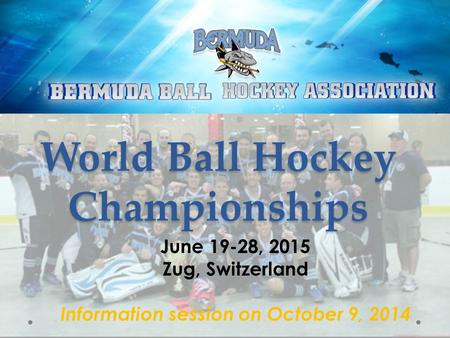 World Ball Hockey Championships June 19-28, 2015 Zug, Switzerland Information session on October 9, 2014.