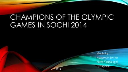 CHAMPIONS OF THE OLYMPIC GAMES IN SOCHI 2014 Made by Nazaryan Sonya Form 7 School 21 Pyatigorsk 2014.