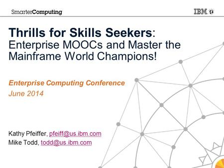 Thrills for Skills Seekers: Enterprise MOOCs and Master the Mainframe World Champions! Enterprise Computing Conference June 2014 Kathy Pfeiffer,