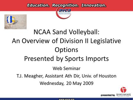NCAA Sand Volleyball: An Overview of Division II Legislative Options Presented by Sports Imports Web Seminar T.J. Meagher, Assistant Ath Dir, Univ. of.