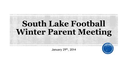South Lake Football Winter Parent Meeting January 29 th, 2014.