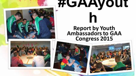 #GAAyout h Report by Youth Ambassadors to GAA Congress 2015.