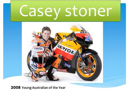 Casey stoner 2008 Young Australian of the Year. Biographical details Casey Stoner was born on the 16 th of October 1985 in Kurri Kurri, New South Wales,