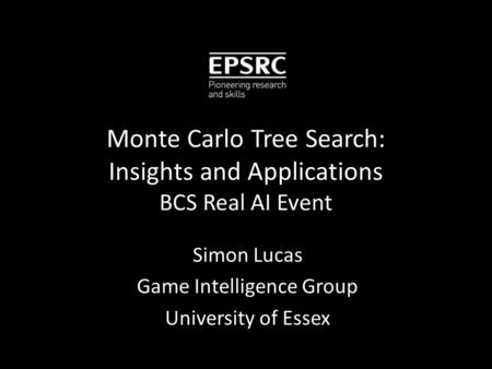 Monte Carlo Tree Search: Insights and Applications BCS Real AI Event Simon Lucas Game Intelligence Group University of Essex.